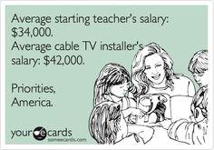 Average starting teacher's salary: $34,000. Average cable TV installer's salary: $42,000. Priorities, America.