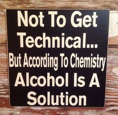 Not To Get Technical... But According To Chemistry, Alcohol Is A Solution. Funny Wood Sign