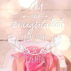let your imagination run wild - be creative