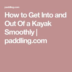 How to Get Into and Out Of a Kayak Smoothly   paddling.com