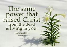 """The Power of Christ is in You. - Romans 8:11, """"But if the Spirit of him that raised up Jesus from the dead dwell in you, he that raised up Christ from the dead shall also quicken your mortal bodies by his Spirit that dwelleth in you."""""""
