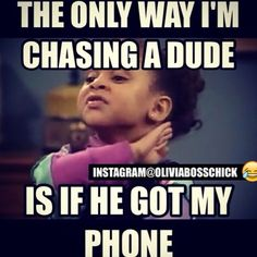 The only way I'm chasing a dude...is if he got my phone.