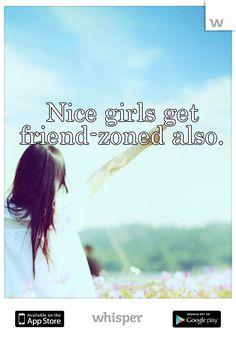 Nice girls get friend-zoned also. Amen..