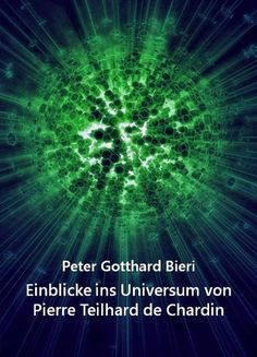 Einblicke ins Universum von Pierre Teilhard de Chardin von Peter Gotthard Bieri, http://www.amazon.de/dp/B00GIIAZEE/ref=cm_sw_r_pi_dp_S4E3ub01VGB8N