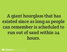 A giant hourglass that has existed since as long as people can remember is scheduled to run out of sand within 24 hours.