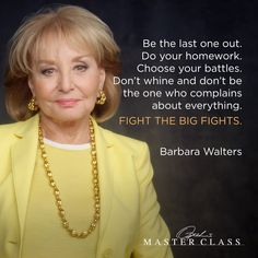 Be the last one out. Do your homework. Choose your battles. Don't whine and don't be the one who complains about everything. Fight the big fights. — Barbara Walters