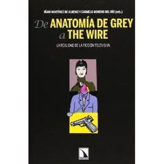 De Anatomía de Grey a The wire : la realidad de la ficción televisiva / Iñaki Martínez de Albeniz y Carmelo Moreno del Río, (eds.) ; [autores, Jorge Carrión... (et al.)]