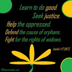 """Learn to do good. Seek justice. Help the oppressed. Defend the cause of orphans. Fight for the rights of widows."" - Isaiah 1:17 [NLT]"