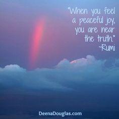 """When you feel a peaceful joy, you are near the truth."" #Rumi #quote www.DeenaDouglas.com"