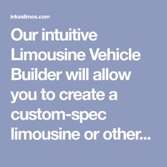 Our intuitive Limousine Vehicle Builder will allow you to create a custom-spec limousine or other vehicle, tailored specifically to your needs.