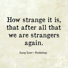 how strange it is,that after all that we are strangers again,lang leav, fuckology, meme (Feeling Beauty Quotes) Now Quotes, Break Up Quotes, Life Quotes Love, True Quotes, Words Quotes, Great Quotes, Quotes To Live By, Inspirational Quotes, Sayings