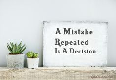 A Mistake Repeated Is A Decision…