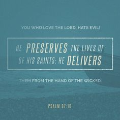 You who live the Lord, hate evil! He preserves the lives of His Saints; He delivers them from the hand of the wicked. Psalm 97:10
