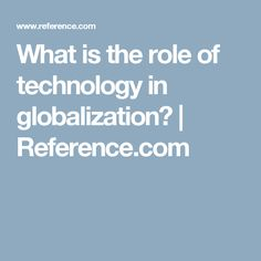 What is the role of technology in globalization? | Reference.com