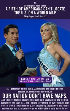Lauren Caitlin Upton, Miss South Carolina, 2007. I actually watched this pageant  couldn't stop laughing.