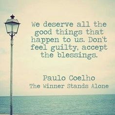 We deserve all the good things - Paulo Coelho