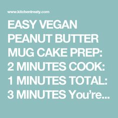 """EASY VEGAN PEANUT BUTTER MUG CAKE PREP: 2 MINUTES COOK: 1 MINUTES TOTAL: 3 MINUTES You're 3 minutes away from sweet tooth attack to moist, rich cake in your hot little hands. I affectionately call this """"teacup cake"""" because it's a petite version that makes just enough to satisfy my sweet tooth.  INGREDIENTS: 2 tablespoons white whole wheat flour or all-purpose flour (sub your favorite gluten-free flour blend for a GF version) 2 tablespoons peanut butter (I use all-natural creamy peanut…"""