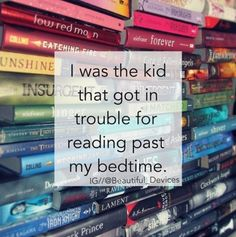 I was the kid that got in trouble for reading past my bedtime.