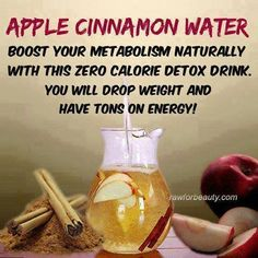 APPLE CINNAMON WATER ***  Boost your metabolism naturally with this ZERO CALORIE Detox Drink. Put down the diet sodas and crystal light and try this out for a week. You will drop weight and have TONS ON ENERGY! Sounds yummy! 1 Apple thinly sliced 1 Cinnamon Stick  Drop apple slices in the bottom of the pitcher and then the cinnamon sticks, cover with ice about 1/2 way up then add water. Drink 8 oz before each meal.