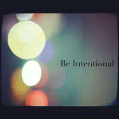 Be intentional in all that you do!