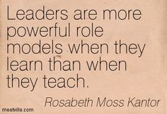 Leaders are more powerful role models when they learn than when they teach. Rosabeth Moss Kantor