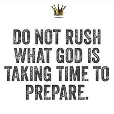 Do not rush what God is taking time to prepare.