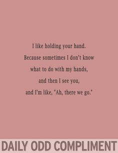 "I like holding your hand. Because sometimes I don't know what to do with my hands, and then I see you, and I'm like, ""Ah, there we go."""