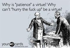 Patience is NOT a virtue....