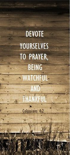 """Devote yourselves to prayer, being watchful and thankful."""