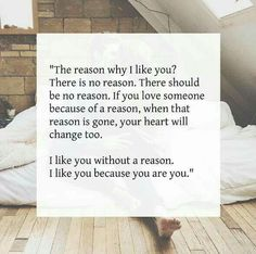 The reason why I love you? There is no reason. There should be no reason. If you love someone because of a reason, when that reason is gone, your heart will change too. I love you without a reason. I love you because you are you. Cute Quotes, Great Quotes, Quotes To Live By, Inspirational Quotes, I Like You Quotes, The Words, Collateral Beauty, Like Me, My Love