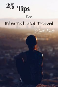 25 Tips for International Travel with Kids - Especially like the suggestions on planning the itinerary!