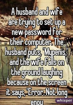 """""""  A husband and wife are trying to set up a new password for their computer. The husband puts, """"Mypenis,"""" and the wife falls on the ground laughing because on the screen it says, """"Error. Not long enou"""""""