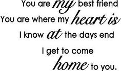 My Best Friend, you are where my heart is. I know at the day's end, I get to come home to you.