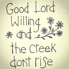 Good Lord willing and the creek don't rise. <3