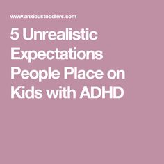 5 Unrealistic Expectations People Place on Kids with ADHD