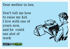 Dear mother in law, Don't tell me howto raise my kid.I live with one of yours now,and he  could use a lot of work.