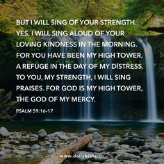 Psalm 59:16–17  But I will sing of your strength. Yes, I will sing aloud of your loving kindness in the morning. For you have been my high tower, a refuge in the day of my distress. To you, my strength, I will sing praises. For God is my high tower, the God of my mercy.