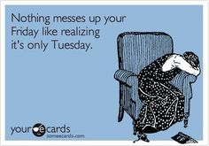 Nothing messes up your Friday like realizing its only Tuesday. humor - I really did LOL at this! Someecards, Funny Stuff, Funny Things, It's Funny, Random Stuff, Random Things, That's Hilarious, Funny Work, Thoughts