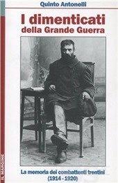 I dimenticati della Grande Guerra. La memoria dei combattenti trentini (1914-1920) - Quinto Antonelli, recensione