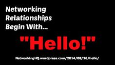 """Networkers! ~ New article, """"Networking Relationships Begin With """"Hello!"""""""" on my #Networking Blog (designed not to sell, but to teach!). Something new about networking is posted every 4th day! More than 460 FREE Articles! Tell your friends by clicking """"SHARE."""" ~ http://networkinghq.wordpress.com/2014/08/26/hello/  Another Networking HotSpot:  http://www.TenCommitmentsofNetworking.com"""