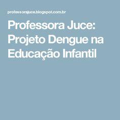 Professora Juce: Projeto Dengue na Educação Infantil