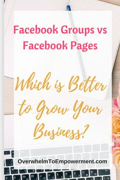 Facebook Groups vs. Facebook Pages - Which is Better for Growing Your Business? - Overwhelm To Empowerment