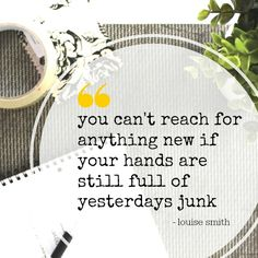 """""""You can't reach for anything new if your hands are still full of yesterdays junk"""""""
