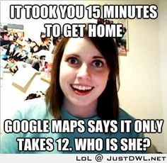 Overly Attached Girlfriend: It took you 15 minutes to get home, Google map says it takes 12, Who is she?