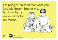 Funny Confession Ecard: I'm going to pretend that what you just said dosent bother me, but I will flip out on you later for no reason.