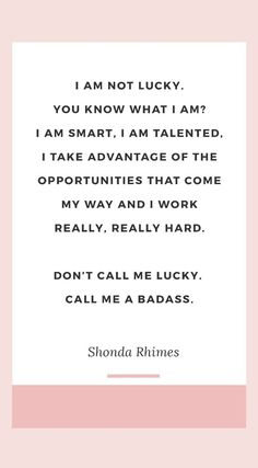 "The best Shonda Rhimes quotes ""I am not lucky. You know what I am? I am smart, I am talented, I take advantage of the opportunities that come my way and I work really, really hard. Don't call me lucky. Call me a badass."" ― Shonda Rhimes, Year of Yes: Ho Frases Girl Boss, Girl Boss Quotes, Boss Babe Quotes Work Hard, Best Boss Quotes, Quotes Girls, Work Qoutes, Hard Working Woman Quotes, Smart Girl Quotes, Smart Women Quotes"