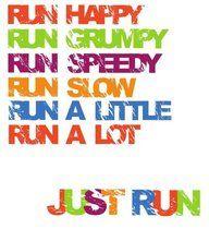 run happy, run grumpy, run speedy, run slow, run a little, run a lot.  JUST RUN! Im gettin there!