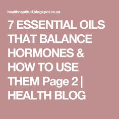 7 ESSENTIAL OILS THAT BALANCE HORMONES & HOW TO USE THEM Page 2 | HEALTH BLOG
