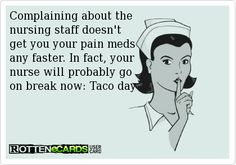Complaining about the  nursing staff doesn't  get you your pain meds  any faster. In fact, your  nurse will probably go  on break now: Taco day