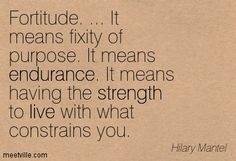 fortitude quotes | Hilary Mantel: Fortitude. ... It means fixity of purpose. It means ...